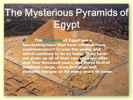 The Mysterious Pyramids of Egypt The Pyramids of Egypt are a fascinating topic that have created many controversies( 争论 ) over the years, and which continue.