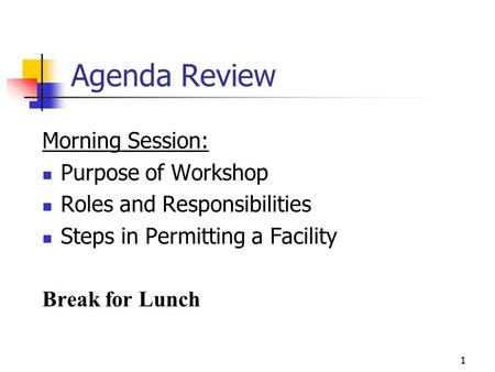 1 Agenda Review Morning Session: Purpose of Workshop Roles and Responsibilities Steps in Permitting a Facility Break for Lunch.
