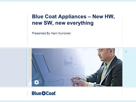 Blue Coat Appliances – New HW, new SW, new everything Presented By Harri Kurronen.