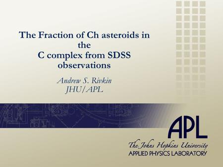 Andrew S. Rivkin JHU/APL The Fraction of Ch asteroids in the C complex from SDSS observations.