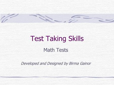 Test Taking Skills Math Tests Developed and Designed by Birma Gainor.