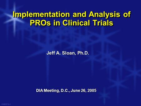 CM923712-1 Implementation and Analysis of PROs in Clinical Trials DIA Meeting, D.C., June 26, 2005 Jeff A. Sloan, Ph.D.