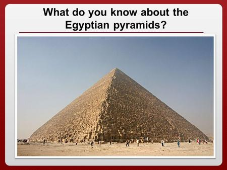 1 What do you know about the Egyptian pyramids?. The Egyptian Pyramids.