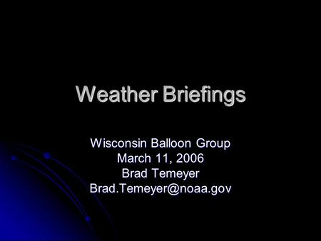Weather Briefings Wisconsin Balloon Group March 11, 2006 Brad Temeyer