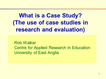 1 Rob Walker Centre for Applied Research in Education University of East Anglia What is a Case Study? (The use of case studies in research and evaluation)