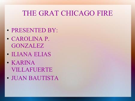THE GRAT CHICAGO FIRE PRESENTED BY: CAROLINA P. GONZALEZ ILIANA ELIAS KARINA VILLAFUERTE JUAN BAUTISTA.