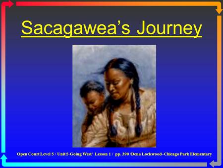 Sacagawea's Journey Open Court Level 5 / Unit 5-Going West/ Lesson 1 / pp. 390 /Dena Lockwood–Chicago Park Elementary.