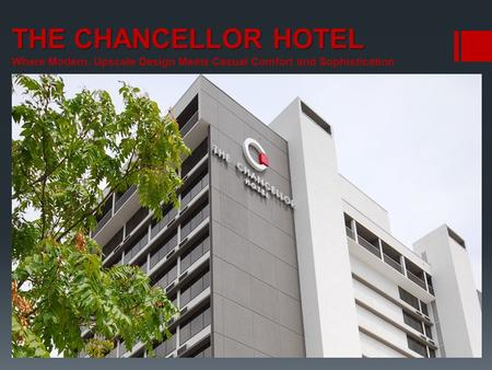 THE CHANCELLOR HOTEL THE CHANCELLOR HOTEL Where Modern, Upscale Design Meets Casual Comfort and Sophistication.