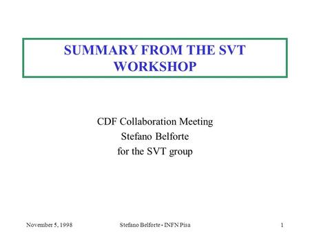 November 5, 1998Stefano Belforte - INFN Pisa1 SUMMARY FROM THE SVT WORKSHOP CDF Collaboration Meeting Stefano Belforte for the SVT group.