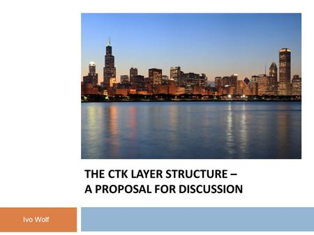 THE CTK LAYER STRUCTURE – A PROPOSAL FOR DISCUSSION Ivo Wolf.