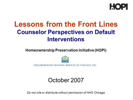 Lessons from the Front Lines Counselor Perspectives on Default Interventions Homeownership Preservation Initiative (HOPI) October 2007 Do not cite or distribute.