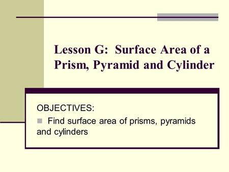 Lesson G: Surface Area of a Prism, Pyramid and Cylinder OBJECTIVES: Find surface area of prisms, pyramids and cylinders.