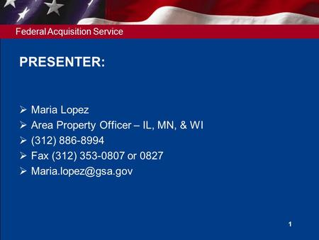 Federal Acquisition Service 1 PRESENTER:  Maria Lopez  Area Property Officer – IL, MN, & WI  (312) 886-8994  Fax (312) 353-0807 or 0827 