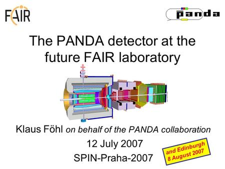 The PANDA detector at the future FAIR laboratory Klaus Föhl on behalf of the PANDA collaboration 12 July 2007 SPIN-Praha-2007 and Edinburgh 8 August 2007.