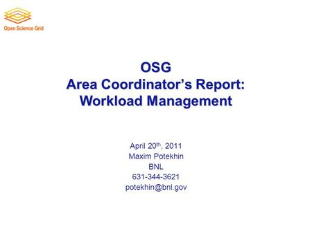 OSG Area Coordinator's Report: Workload Management April 20 th, 2011 Maxim Potekhin BNL 631-344-3621