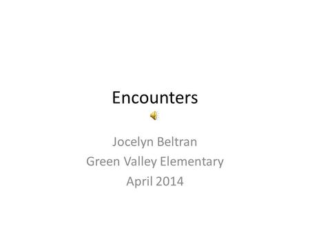 Encounters Jocelyn Beltran Green Valley Elementary April 2014.