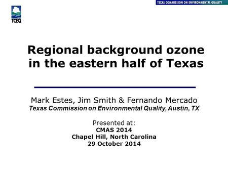 Regional background ozone in the eastern half of Texas Air Quality Division Mark Estes, Jim Smith & Fernando Mercado Texas Commission on Environmental.