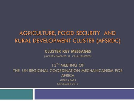 AGRICULTURE, FOOD SECURITY AND RURAL DEVELOPMENT CLUSTER (AFSRDC) CLUSTER KEY MESSAGES (ACHIEVEMENTS & CHALLENGES) 13 TH MEETING OF THE UN REGIONAL COORDINATION.
