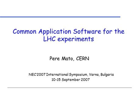 Common Application Software for the LHC experiments NEC'2007 International Symposium, Varna, Bulgaria 10-15 September 2007 Pere Mato, CERN.