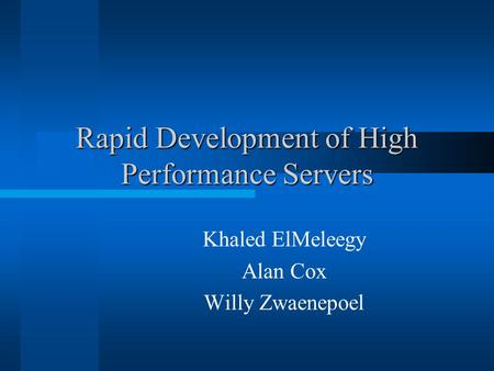 Rapid Development of High Performance Servers Khaled ElMeleegy Alan Cox Willy Zwaenepoel.