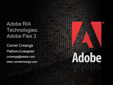 2006 Adobe Systems Incorporated. All Rights Reserved. 1 Adobe RIA Technologies: Adobe Flex 3 Cornel Creanga Platform Evangelist