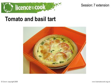 Www.licencetocook.org.uk© Crown copyright 2008 Tomato and basil tart Session: 7 extension.