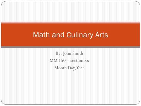 By: John Smith MM 150 – section xx Month Day, Year Math and Culinary Arts.