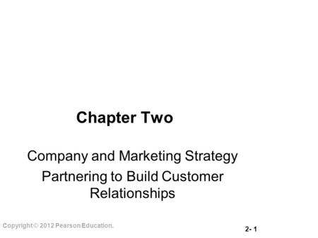 2- 1 Copyright © 2012 Pearson Education. Chapter Two Company and Marketing Strategy Partnering to Build Customer Relationships.