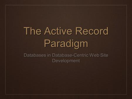 The Active Record Paradigm Databases in Database-Centric Web Site Development.