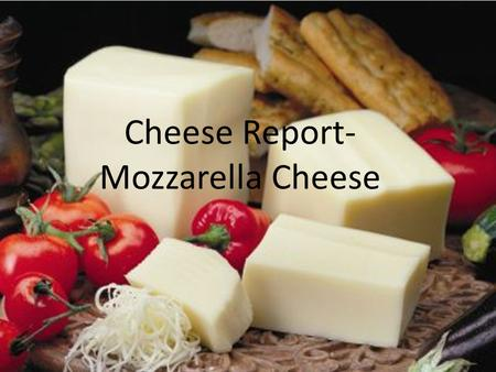 Cheese Report- Mozzarella Cheese. Where is it from? Italy near Naples from rich milk of water Buffalos.