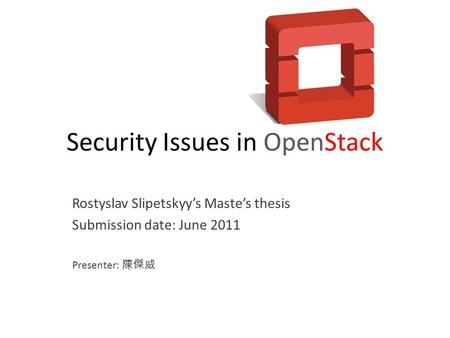 Security Issues in OpenStack Rostyslav Slipetskyy's Maste's thesis Submission date: June 2011 Presenter: 陳傑威.