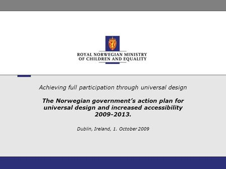 Achieving full participation through universal design The Norwegian government's action plan for universal design and increased accessibility 2009-2013.