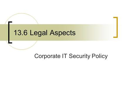 13.6 Legal Aspects Corporate IT Security Policy. Objectives Understand the need for a corporate information technology security policy and its role within.
