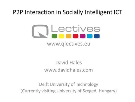 P2P Interaction in Socially Intelligent ICT David Hales www.davidhales.com Delft University of Technology (Currently visiting University of Szeged, Hungary)