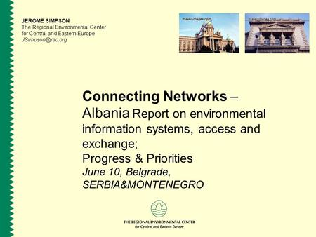 Connecting Networks – Albania Report on environmental information systems, access and exchange; Progress & Priorities June 10, Belgrade, SERBIA&MONTENEGRO.