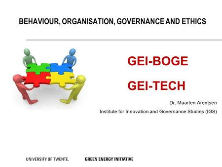 BEHAVIOUR, ORGANISATION, GOVERNANCE AND ETHICS Dr. Maarten Arentsen Institute for Innovation and Governance Studies (IGS) GEI-BOGE GEI-TECH.