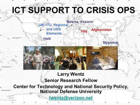 ICT SUPPORT TO CRISIS OPS Larry Wentz Senior Research Fellow Center for Technology and National Security Policy, National Defense University