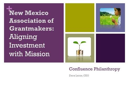 + Confluence Philanthropy Dana Lanza, CEO New Mexico Association of Grantmakers: Aligning Investment with Mission.