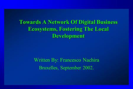 Towards A Network Of Digital Business Ecosystems, Fostering The Local Development Written By: Francesco Nachira Bruxelles, September 2002.