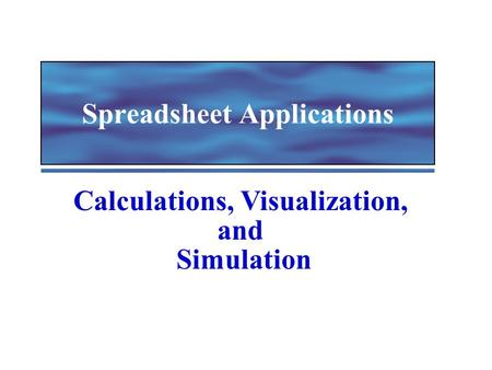Spreadsheet Applications Calculations, Visualization, and Simulation.