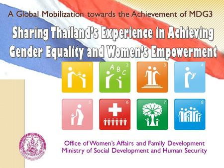 A Global Mobilization towards the Achievement of MDG3 Office of Women's Affairs and Family Development Ministry of Social Development and Human Security.