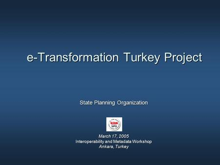 E-Transformation Turkey Project State Planning Organization March 17, 2005 Interoperability and Metadata Workshop Ankara, Turkey.