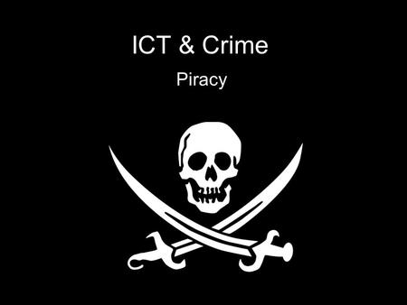 ICT & Crime Piracy. What is piracy? Piracy means copying software, music or film DVDs Most of us have copied a game to give to a mate, or have heard a.