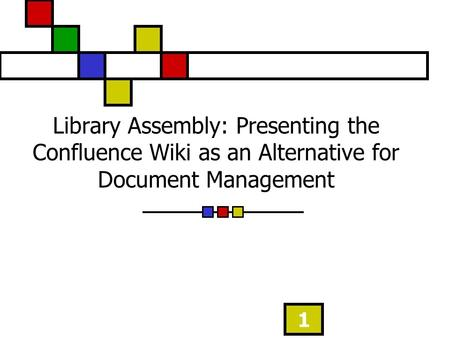 1 Library Assembly: Presenting the Confluence Wiki as an Alternative for Document Management.