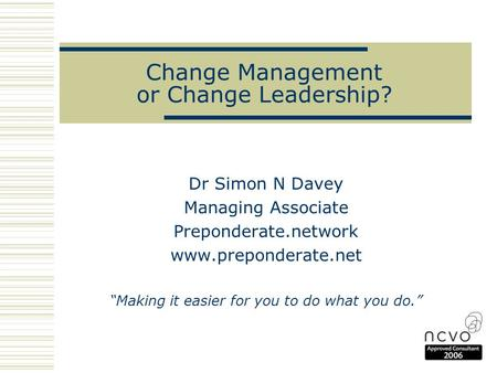 "Change Management or Change Leadership? Dr Simon N Davey Managing Associate Preponderate.network www.preponderate.net ""Making it easier for you to do what."