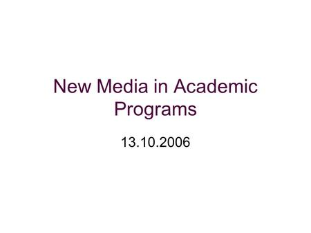 New Media in Academic Programs 13.10.2006. Issues about new media.