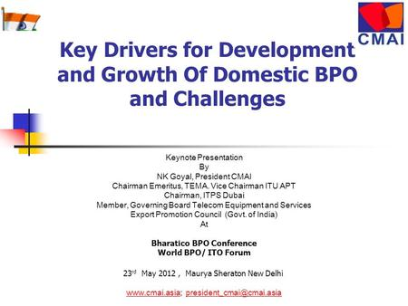 Key Drivers for Development and Growth Of Domestic BPO and Challenges Keynote Presentation By NK Goyal, President CMAI Chairman Emeritus, TEMA. Vice Chairman.