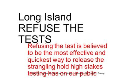 Long Island REFUSE THE TESTS Refusing the test is believed to be the most effective and quickest way to release the strangling hold high stakes testing.