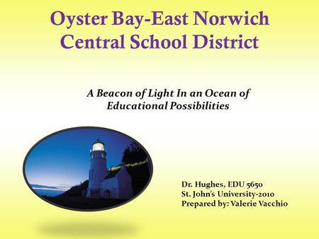 Oyster Bay-East Norwich Central School District Dr. Hughes, EDU 5650 St. John's University-2010 Prepared by: Valerie Vacchio A Beacon of Light In an Ocean.