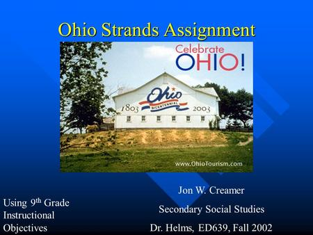 Ohio Strands Assignment Jon W. Creamer Secondary Social Studies Dr. Helms, ED639, Fall 2002 Using 9 th Grade Instructional Objectives.